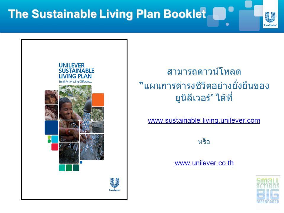 สามารถดาวน์โหลด แผนการดำรงชีวิตอย่างยั่งยืนของ ยูนิลีเวอร์ ได้ที่ www.sustainable-living.unilever.com หรือ www.unilever.co.th The Sustainable Living Plan Booklet