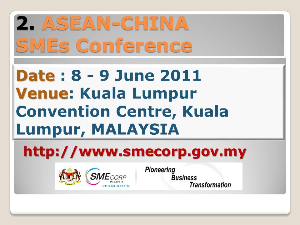 2. ASEAN-CHINA SMEs Conference Date Venue Date : 8 - 9 June 2011 Venue: Kuala Lumpur Convention Centre, Kuala Lumpur, MALAYSIA http://www.smecorp.gov.