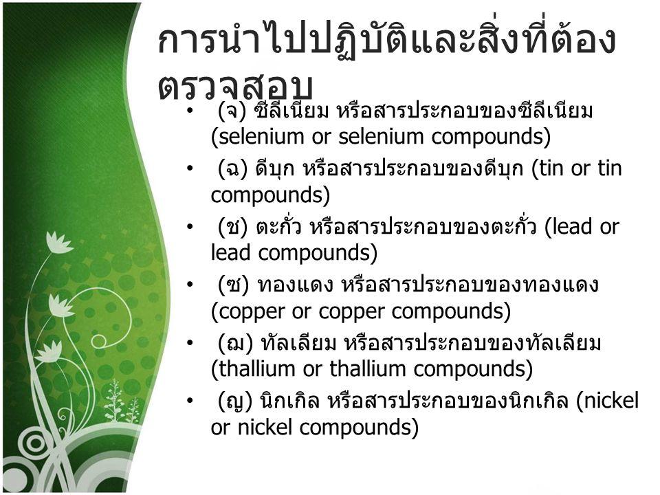 การนำไปปฏิบัติและสิ่งที่ต้อง ตรวจสอบ ( ฎ ) เบริลเลียม หรือสารประกอบของเบริลเลียม (beryllium or beryllium compounds) ( ฏ ) ปรอท หรือสารประกอบของปรอ u3607 (mercury or mercury compounds) ( ฐ ) พลวง หรือสารประกอบของพลวง (antimony or antimony compounds) ( ฑ ) แมงกานีส หรือสารประกอบของแมงกานีส (manganese or manganese compounds) ( ฒ ) วาเนเดียม หรือสารประกอบของวาเนเดียม (vanadium or vanadium compounds)