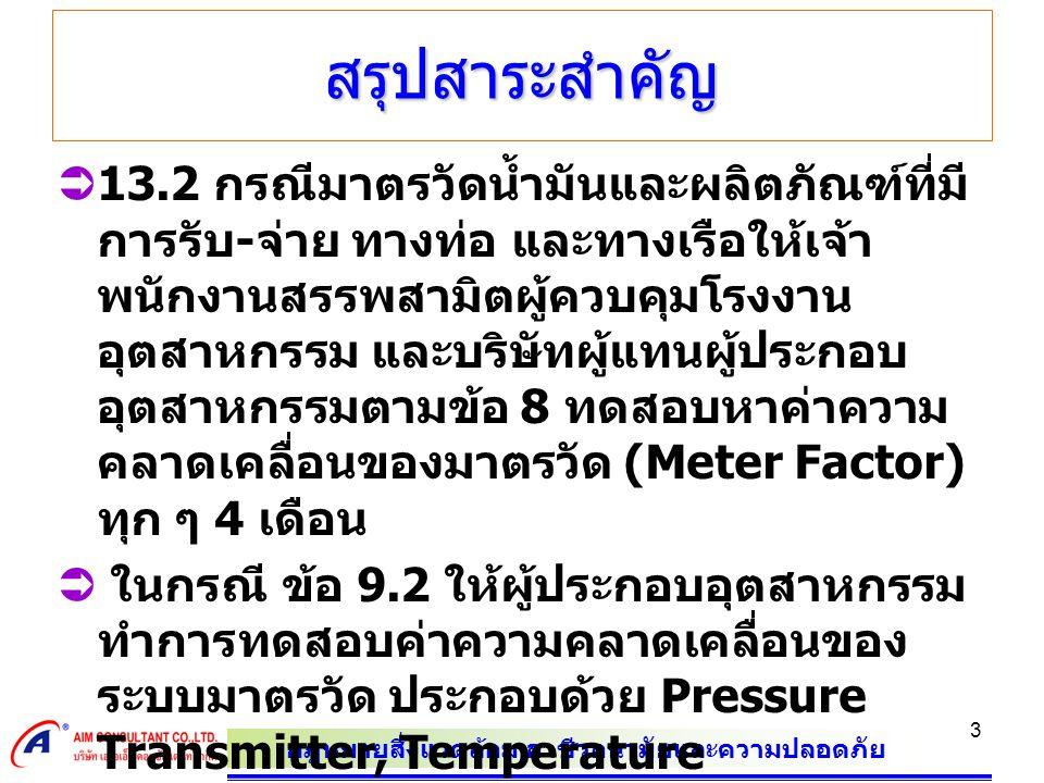กฎหมายสิ่งแวดล้อม อาชีวอนามัยและความปลอดภัย 4 สรุปสาระสำคัญ  ในกรณี ข้อ 9.2 ให้ผู้ประกอบอุตสาหกรรม ทำการทดสอบค่าความคลาดเคลื่อนของ ระบบมาตรวัด ประกอบด้วย Pressure Transmitter, Temperature Transmitter, Flow Computer, Density meter และอุปกรณ์อื่น ๆ ที่อยู่ในระบบมาตร วัดทุก ๆ 4 เดือน  13.3 กรณีมาตรวัดน้ำมันและผลิตภัณฑ์ น้ำมันที่มีการจ่ายทางรถยนต์ให้เจ้าพนักงาน สรรพสามิตผู้ควบคุมโรงงานอุตสาหกรรม และบริษัทผู้แทนผู้ประกอบอุตสาหกรรม ตาม ข้อ 8 ทดสอบหาค่าความคลาดเคลื่อนของ มาตรวัด (Meter Factor) ทุก ๆ 6 เดือน
