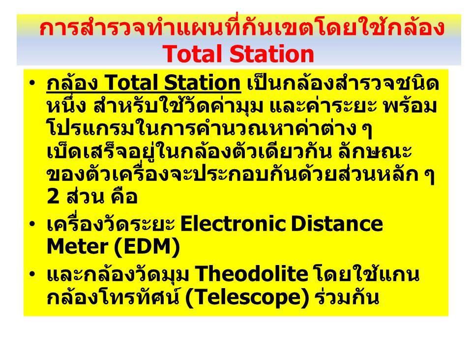 การสำรวจทำแผนที่กันเขตโดยใช้กล้อง Total Station กล้อง Total Station เป็นกล้องสำรวจชนิด หนึ่ง สำหรับใช้วัดค่ามุม และค่าระยะ พร้อม โปรแกรมในการคำนวณหาค่าต่าง ๆ เบ็ดเสร็จอยู่ในกล้องตัวเดียวกัน ลักษณะ ของตัวเครื่องจะประกอบกันด้วยส่วนหลัก ๆ 2 ส่วน คือ เครื่องวัดระยะ Electronic Distance Meter (EDM) และกล้องวัดมุม Theodolite โดยใช้แกน กล้องโทรทัศน์ (Telescope) ร่วมกัน