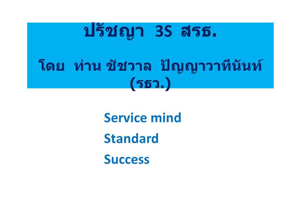 ปรัชญา 3S สรธ. โดย ท่าน ชัชวาล ปัญญาวาทีนันท์ ( รธว.) Service mind Standard Success