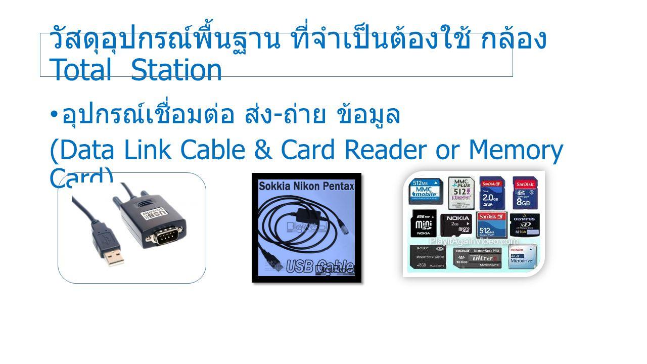 วัสดุอุปกรณ์พื้นฐาน ที่จำเป็นต้องใช้ กล้อง Total Station อุปกรณ์เชื่อมต่อ ส่ง - ถ่าย ข้อมูล (Data Link Cable & Card Reader or Memory Card)