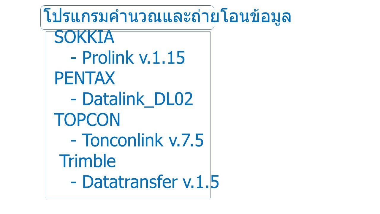 โปรแกรมคำนวณและถ่ายโอนข้อมูล SOKKIA - Prolink v.1.15 PENTAX - Datalink_DL02 TOPCON - Tonconlink v.7.5 Trimble - Datatransfer v.1.5