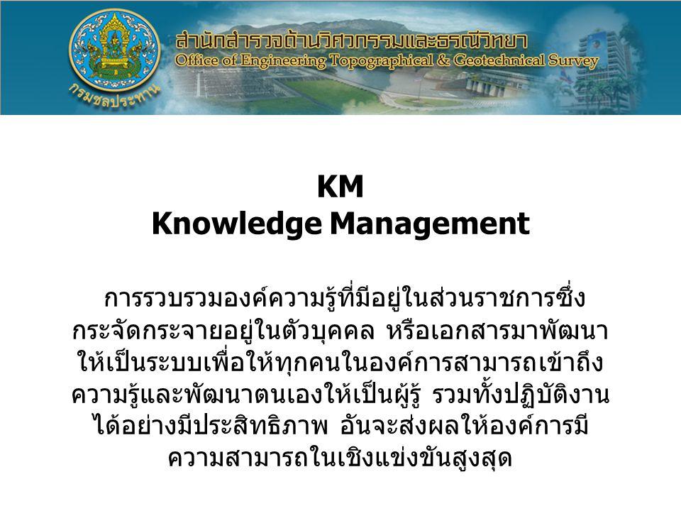 KM Knowledge Management การรวบรวมองค์ความรู้ที่มีอยู่ในส่วนราชการซึ่ง กระจัดกระจายอยู่ในตัวบุคคล หรือเอกสารมาพัฒนา ให้เป็นระบบเพื่อให้ทุกคนในองค์การสา