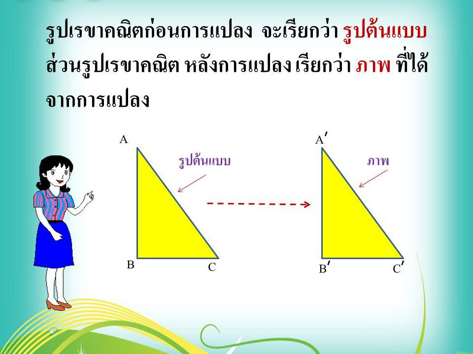รูปเรขาคณิตก่อนการแปลง จะเรียกว่า รูปต้นแบบ ส่วนรูปเรขาคณิต หลังการแปลง เรียกว่า ภาพ ที่ได้ จากการแปลง A B A'A' B'B' C'C' C รูปต้นแบบภาพ