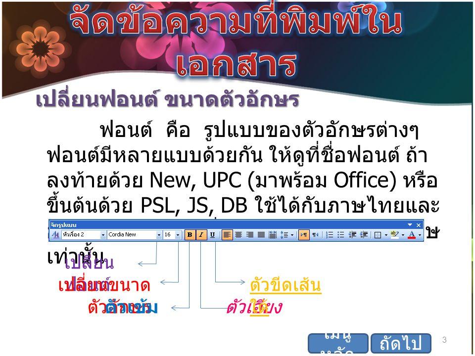 เปลี่ยนฟอนต์ ขนาดตัวอักษร เปลี่ยนฟอนต์ ขนาดตัวอักษร ฟอนต์ คือ รูปแบบของตัวอักษรต่างๆ ฟอนต์มีหลายแบบด้วยกัน ให้ดูที่ชื่อฟอนต์ ถ้า ลงท้ายด้วย New, UPC ( มาพร้อม Office) หรือ ขึ้นต้นด้วย PSL, JS, DB ใช้ได้กับภาษไทยและ อังกฤษ ส่วนฟอนต์อื่น ๆ ใช้ได้กับภาษาอังกฤษ เท่านั้น 3 เมนู หลัก เปลี่ยน ฟอนต์ เปลี่ยนขนาด ตัวอักษร ตัวเข้มตัวเอียง ตัวขีดเส้น ใต้ ถัดไป