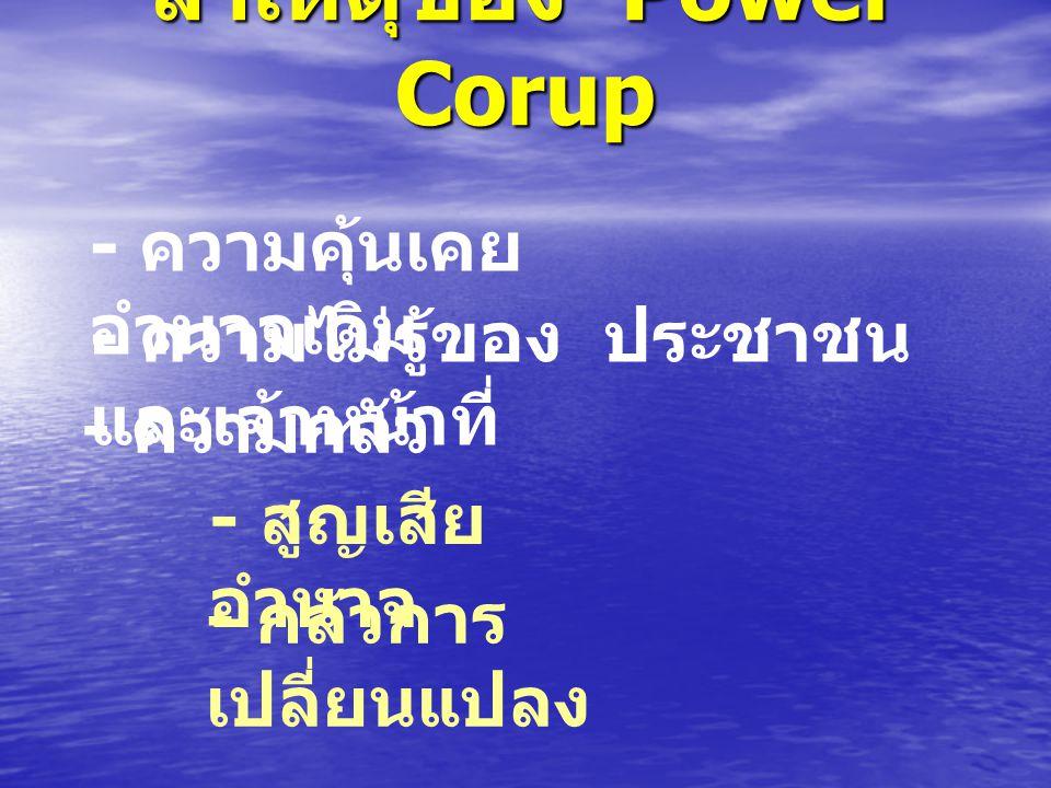 สาเหตุของ Power Corup - ความคุ้นเคย อำนาจเดิม - ความไม่รู้ของ ประชาชน และเจ้าหน้าที่ - ความกลัว - สูญเสีย อำนาจ - กลัวการ เปลี่ยนแปลง