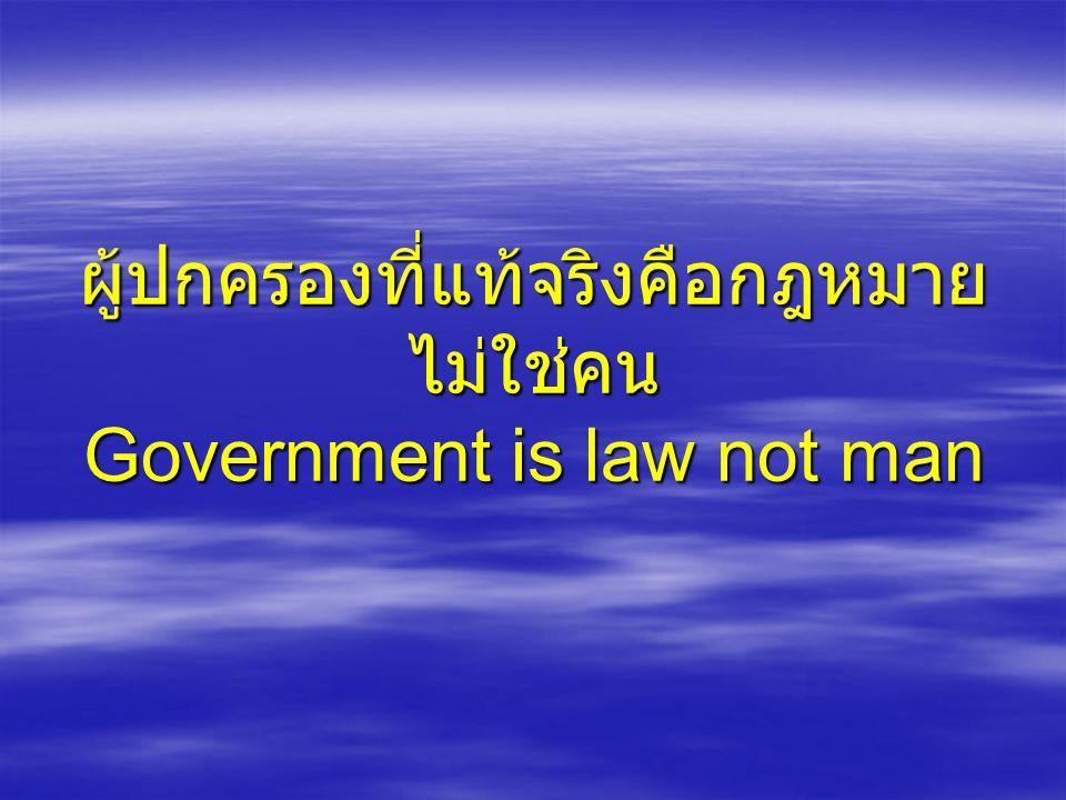 ผู้ปกครองที่แท้จริงคือกฎหมาย ไม่ใช่คน Government is law not man