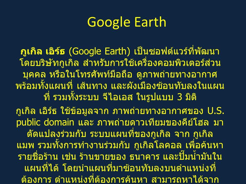 Google Earth กูเกิล เอิร์ธ (Google Earth) เป็นซอฟต์แวร์ที่พัฒนา โดยบริษัทกูเกิล สำหรับการใช้เครื่องคอมพิวเตอร์ส่วน บุคคล หรือในโทรศัพท์มือถือ ดูภาพถ่ายทางอากาศ พร้อมทั้งแผนที่ เส้นทาง และผังเมืองซ้อนทับลงในแผน ที่ รวมทั้งระบบ จีไอเอส ในรูปแบบ 3 มิติ กูเกิล เอิร์ธ ใช้ข้อมูลจาก ภาพถ่ายทางอากาศของ U.S.