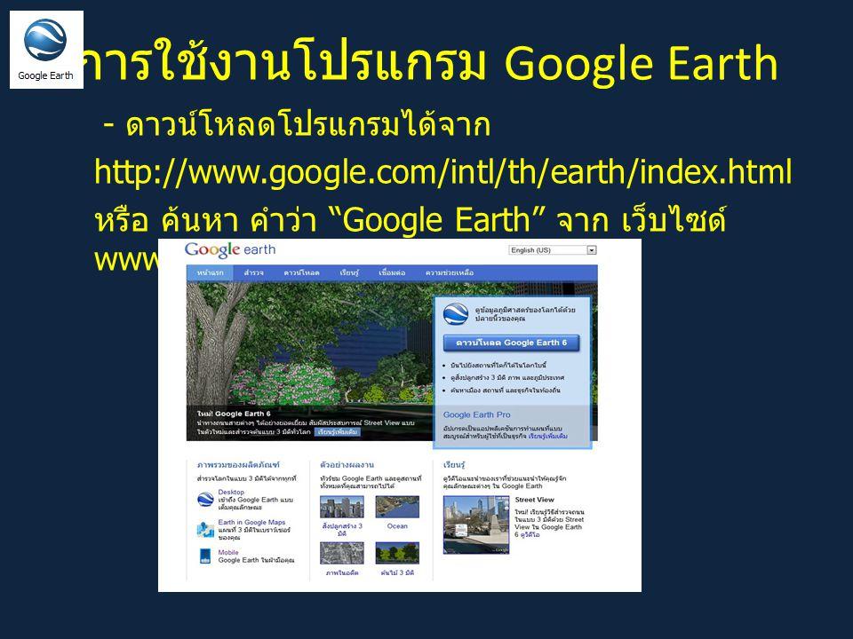 การใช้งานโปรแกรม Google Earth - ดาวน์โหลดโปรแกรมได้จาก http://www.google.com/intl/th/earth/index.html หรือ ค้นหา คำว่า Google Earth จาก เว็บไซด์ www.google.com