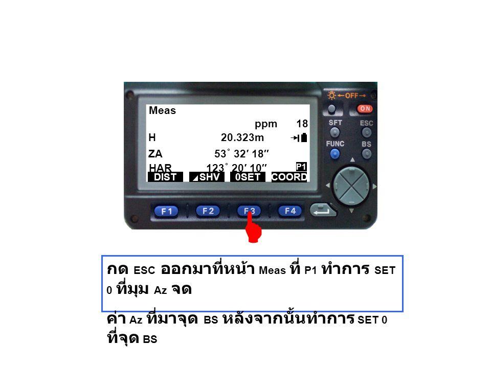 Meas H 20.323m ZA 53 ˚ 32′ 18″ HAR 123 ˚ 20′ 10″ DIST SHV0SET COORD ppm 18 P1 กด ESC ออกมาที่หน้า Meas ที่ P1 ทำการ SET 0 ที่มุม Az จด ค่า Az ที่มาจุด