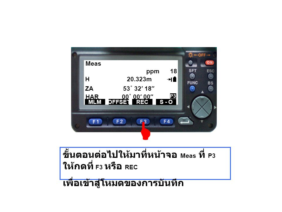 Meas H 20.323m ZA 53 ˚ 32′ 18″ HAR 00 ˚ 00′ 00″ MLMOFFSETREC S - O ppm 18 P3 ขั้นตอนต่อไปให้มาที่หน้าจอ Meas ที่ P3 ให้กดที่ F3 หรือ REC เพื่อเข้าสู่โ