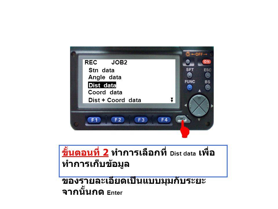 REC JOB2 Angle data Stn data Coord data Dist + Coord data Dist data ขั้นตอนที่ 2 ทำการเลือกที่ Dist data เพื่อ ทำการเก็บข้อมูล ของรายละเอียดเป็นแบบมุม