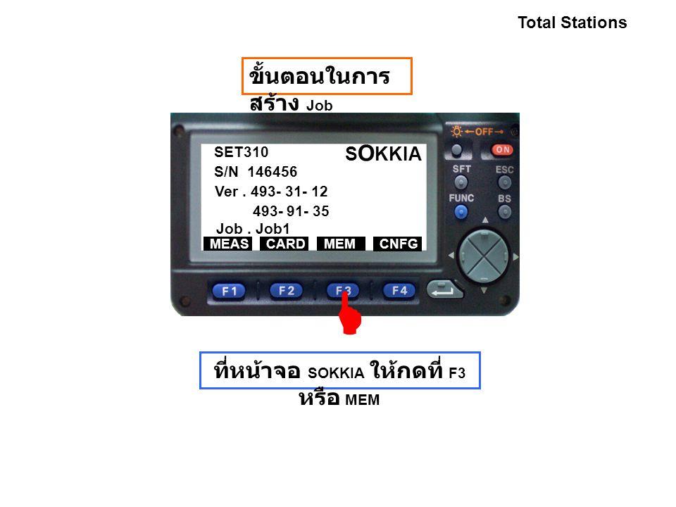 SET310 S/N 146456 Ver. 493- 31- 12 493- 91- 35 Job. Job1 MEASCARDMEM CNFG S O KKIA Total Stations ขั้นตอนในการ สร้าง Job ที่หน้าจอ SOKKIA ให้กดที่ F3