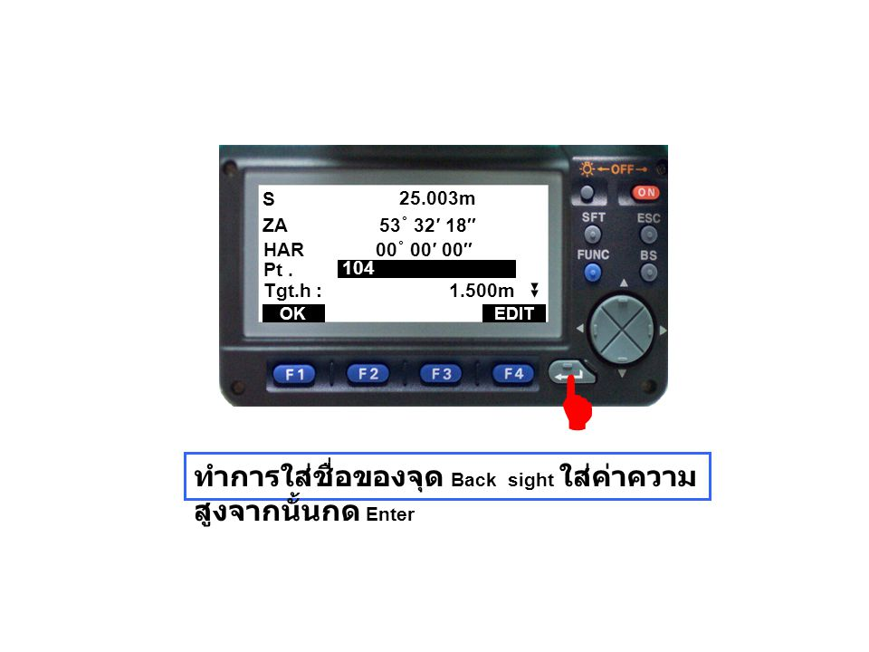 S ZA 53 ˚ 32′ 18″ HAR 00 ˚ 00′ 00″ OKEDIT Pt. 25.003m Tgt.h : 1.500m 104 ทำการใส่ชื่อของจุด Back sight ใส่ค่าความ สูงจากนั้นกด Enter 