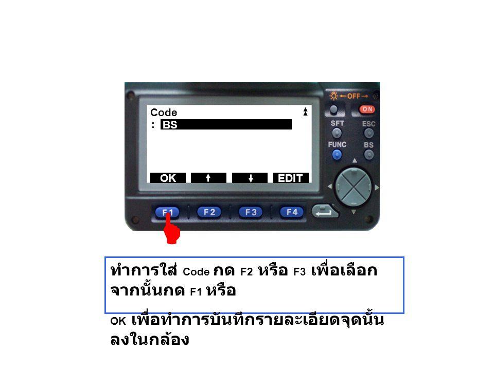 Code : BS OKEDIT ทำการใส่ Code กด F2 หรือ F3 เพื่อเลือก จากนั้นกด F1 หรือ OK เพื่อทำการบันทึกรายละเอียดจุดนั้น ลงในกล้อง 