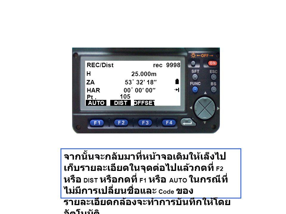 REC/Dist rec 9998 H ZA 53 ˚ 32′ 18″ HAR 00 ˚ 00′ 00″ AUTODISTOFFSET Pt. 105 25.000m จากนั้นจะกลับมาที่หน้าจอเดิมให้เล็งไป เก็บรายละเอียดในจุดต่อไปแล้ว