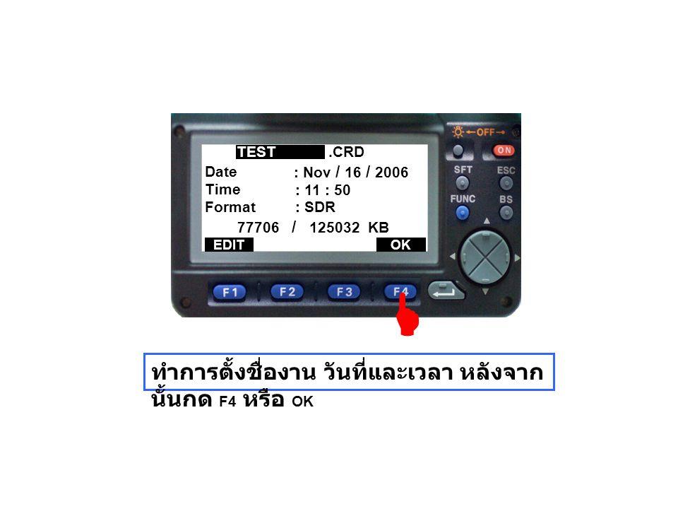 Time Date 77706 / 125032 KB Format ทำการตั้งชื่องาน วันที่และเวลา หลังจาก นั้นกด F4 หรือ OK.CRDTEST : Nov / 16 / 2006 : 11 : 50 : SDR EDITOK 