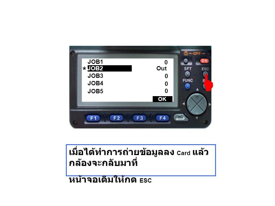 JOB1 JOB3 JOB4 JOB5 Out 0 0 0 0 เมื่อได้ทำการถ่ายข้อมูลลง Card แล้ว กล้องจะกลับมาที่ หน้าจอเดิมให้กด ESC JOB2  OK *