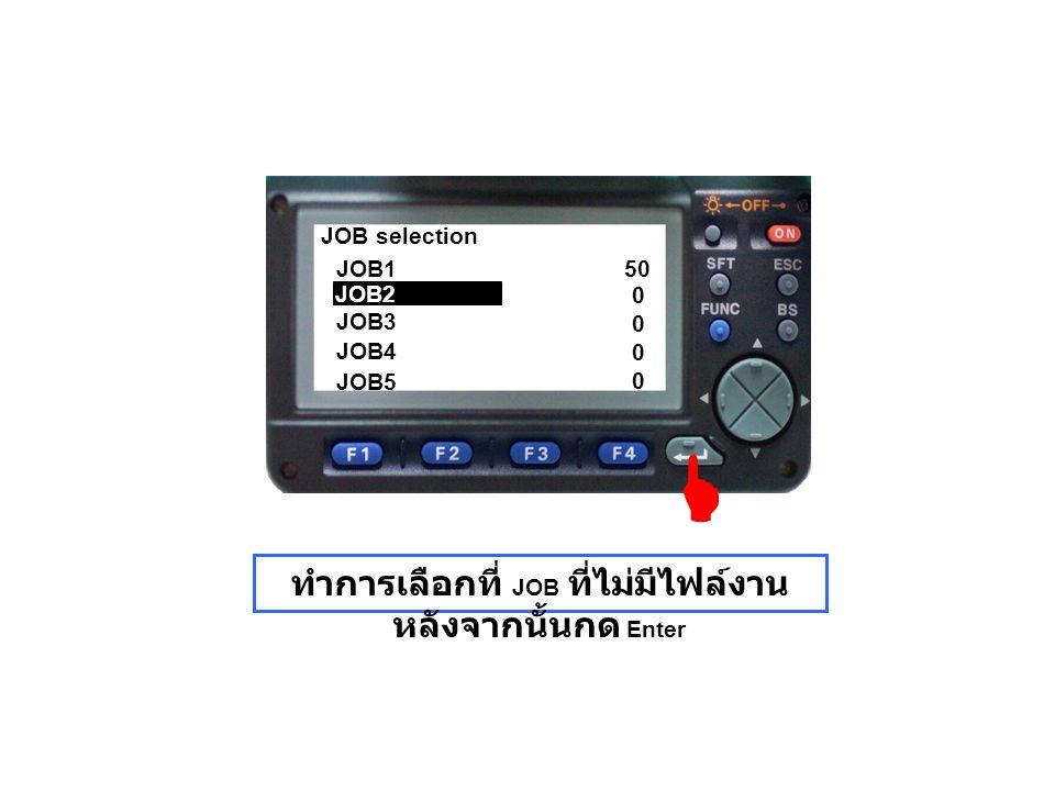 JOB selection JOB1 JOB3 JOB4 JOB5 0 0 0 0 50 ทำการเลือกที่ JOB ที่ไม่มีไฟล์งาน หลังจากนั้นกด Enter JOB2 
