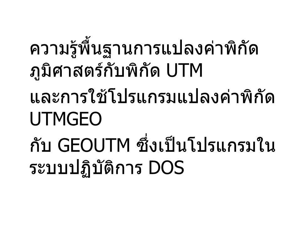 ความรู้พื้นฐานการแปลงค่าพิกัด ภูมิศาสตร์กับพิกัด UTM และการใช้โปรแกรมแปลงค่าพิกัด UTMGEO กับ GEOUTM ซึ่งเป็นโปรแกรมใน ระบบปฏิบัติการ DOS