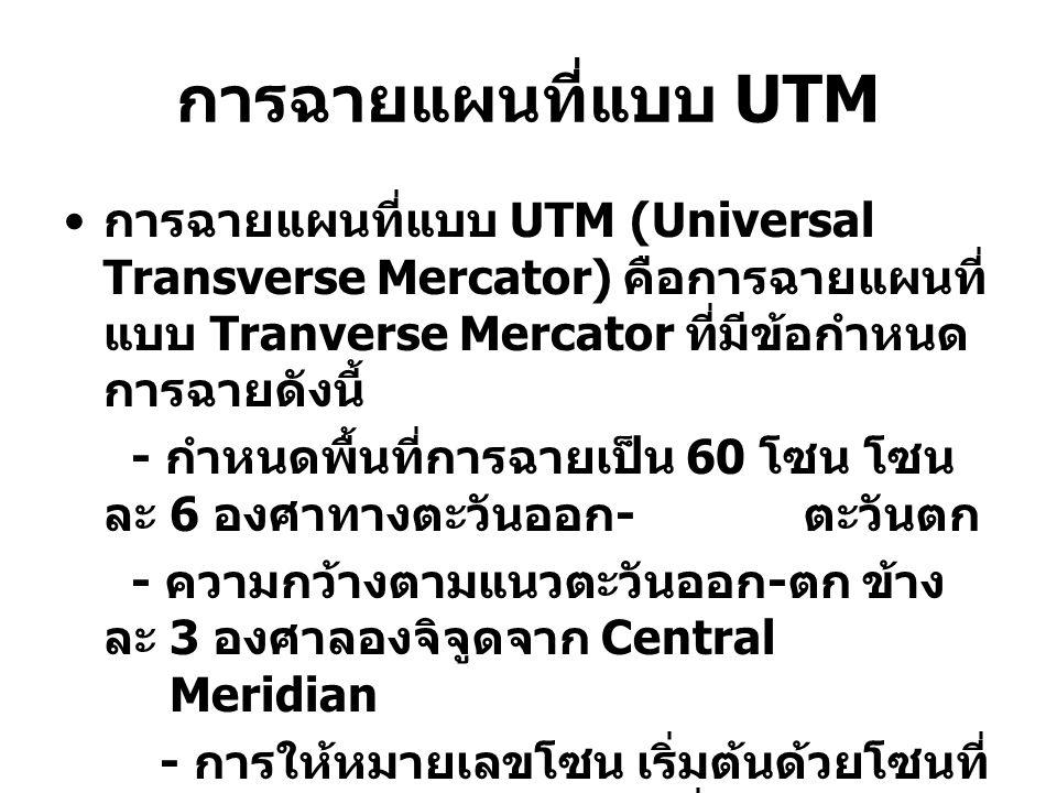 การฉายแผนที่แบบ UTM (Universal Transverse Mercator) คือการฉายแผนที่ แบบ Tranverse Mercator ที่มีข้อกำหนด การฉายดังนี้ - กำหนดพื้นที่การฉายเป็น 60 โซน โซน ละ 6 องศาทางตะวันออก - ตะวันตก - ความกว้างตามแนวตะวันออก - ตก ข้าง ละ 3 องศาลองจิจูดจาก Central Meridian - การให้หมายเลขโซน เริ่มต้นด้วยโซนที่ 1 มี Central Meridian อยู่ที่ 177° W โซนที่ 2 อยู่ถัดออกไปทางตะวันออกของ โซนที่ 1 มี Central Meridian อยู่ที่ 171° W เป็นเช่นนี้ไปเรื่อย ๆ จนครบทั้งโลก