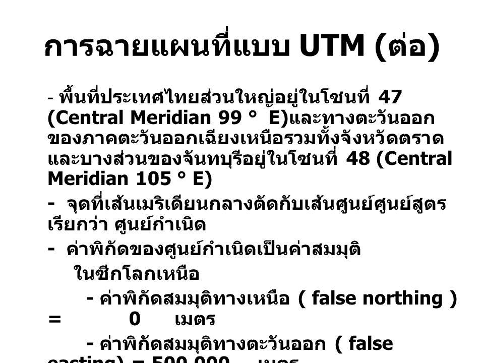 การฉายแผนที่แบบ UTM ( ต่อ ) - พื้นที่ประเทศไทยส่วนใหญ่อยู่ในโซนที่ 47 (Central Meridian 99 ° E) และทางตะวันออก ของภาคตะวันออกเฉียงเหนือรวมทั้งจังหวัดตราด และบางส่วนของจันทบุรีอยู่ในโซนที่ 48 (Central Meridian 105 ° E) - จุดที่เส้นเมริเดียนกลางตัดกับเส้นศูนย์ศูนย์สูตร เรียกว่า ศูนย์กำเนิด - ค่าพิกัดของศูนย์กำเนิดเป็นค่าสมมุติ ในซีกโลกเหนือ - ค่าพิกัดสมมุติทางเหนือ ( false northing ) = 0 เมตร - ค่าพิกัดสมมุติทางตะวันออก ( false easting) = 500,000 เมตร - หน่วยของค่าพิกัดเป็นเมตร - Scale Factor ที่ Central Meridian เป็น 0.9996