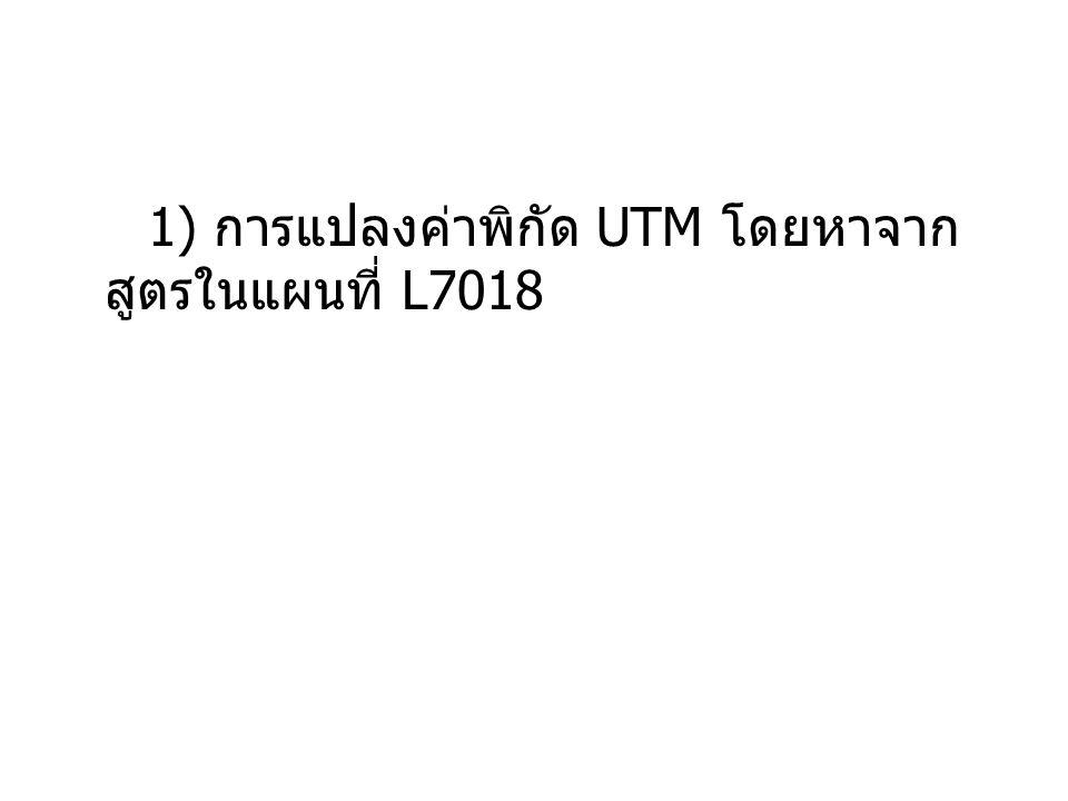 1) การแปลงค่าพิกัด UTM โดยหาจาก สูตรในแผนที่ L7018