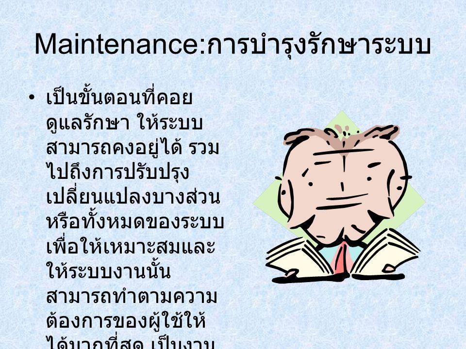 Maintenance: การบำรุงรักษาระบบ เป็นขั้นตอนที่คอย ดูแลรักษา ให้ระบบ สามารถคงอยู่ได้ รวม ไปถึงการปรับปรุง เปลี่ยนแปลงบางส่วน หรือทั้งหมดของระบบ เพื่อให้