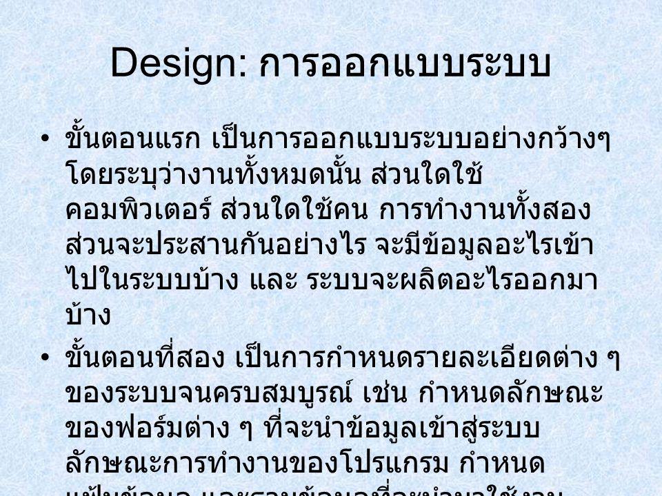 Design: การออกแบบระบบ ขั้นตอนแรก เป็นการออกแบบระบบอย่างกว้างๆ โดยระบุว่างานทั้งหมดนั้น ส่วนใดใช้ คอมพิวเตอร์ ส่วนใดใช้คน การทำงานทั้งสอง ส่วนจะประสานก