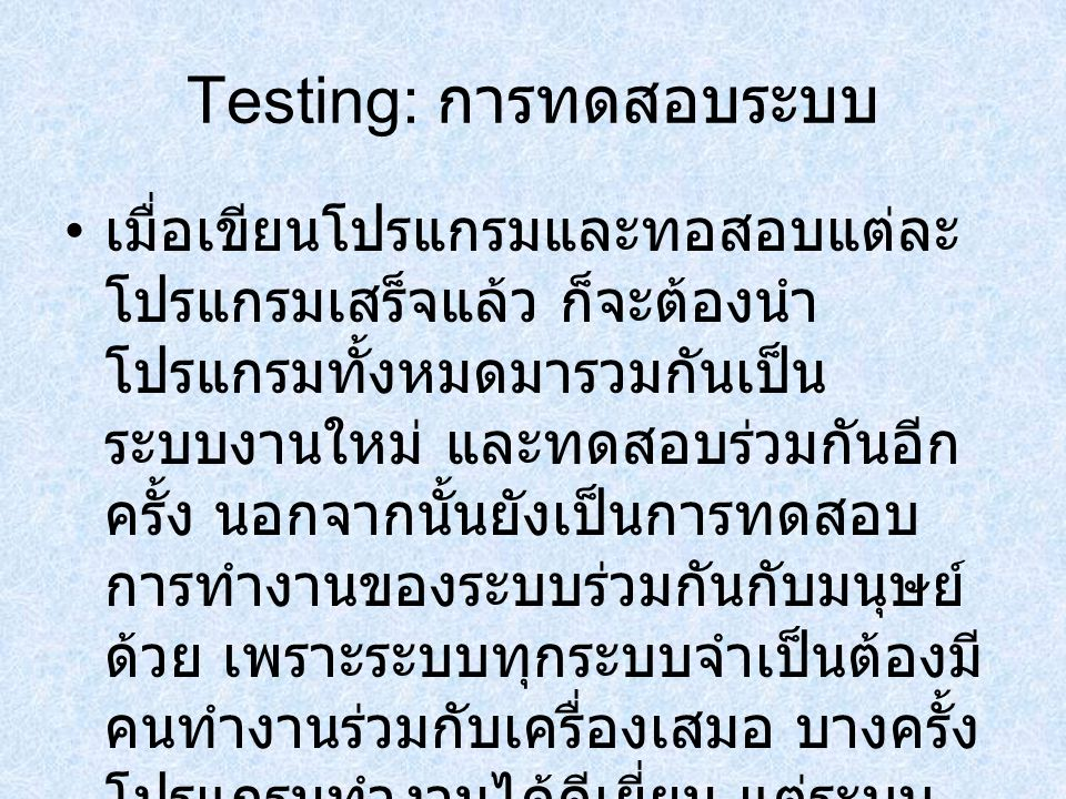Testing: การทดสอบระบบ เมื่อเขียนโปรแกรมและทอสอบแต่ละ โปรแกรมเสร็จแล้ว ก็จะต้องนำ โปรแกรมทั้งหมดมารวมกันเป็น ระบบงานใหม่ และทดสอบร่วมกันอีก ครั้ง นอกจา