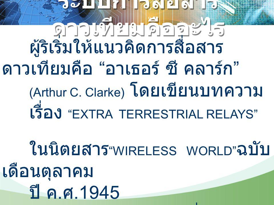 """ผู้ริเริ่มให้แนวคิดการสื่อสาร ดาวเทียมคือ """" อาเธอร์ ซี คลาร์ก """" (Arthur C. Clarke) โดยเขียนบทความ เรื่อง """"EXTRA TERRESTRIAL RELAYS"""" ในนิตยสาร """"WIRELES"""