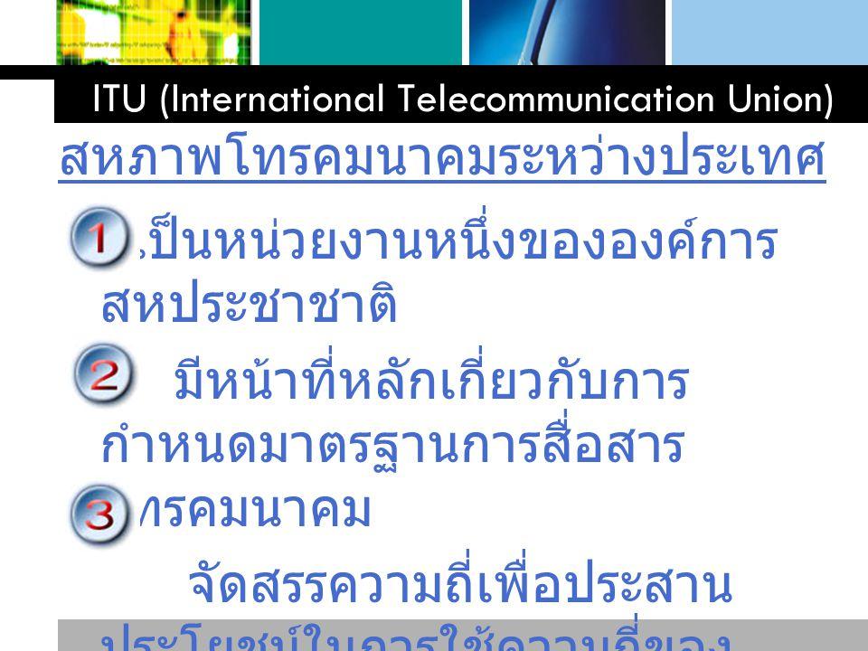 L o g o www.themegallery.com ITU (International Telecommunication Union) เป็นหน่วยงานหนึ่งขององค์การ สหประชาชาติ มีหน้าที่หลักเกี่ยวกับการ กำหนดมาตรฐา