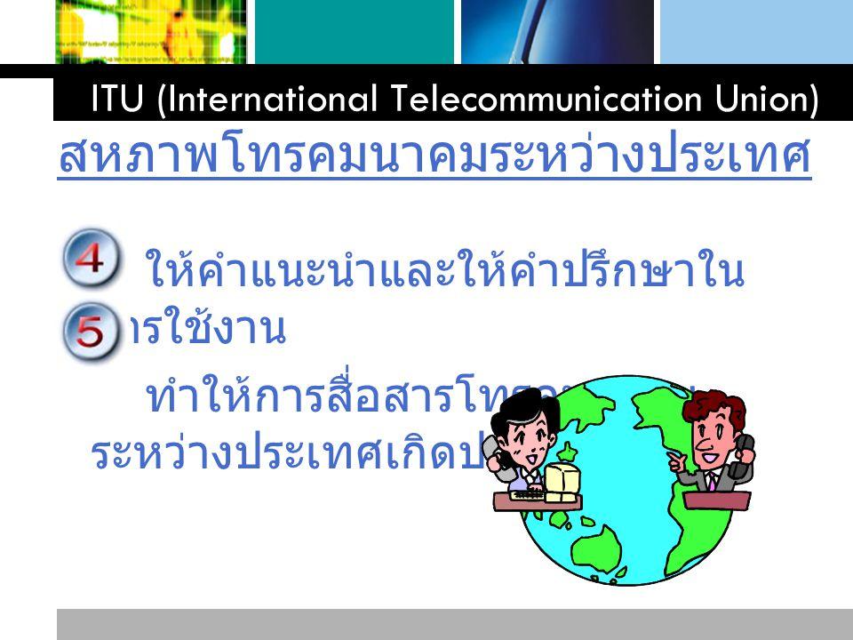 L o g o www.themegallery.com ให้คำแนะนำและให้คำปรึกษาใน การใช้งาน ทำให้การสื่อสารโทรคมนาคม ระหว่างประเทศเกิดประโยชน์สูงสุด ITU (International Telecomm