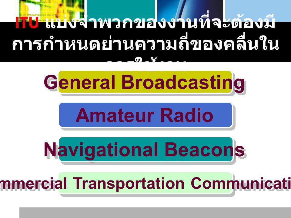 L o g o www.themegallery.com General Broadcasting Amateur Radio Navigational Beacons Commercial Transportation Communication ITU แบ่งจำพวกของงานที่จะต