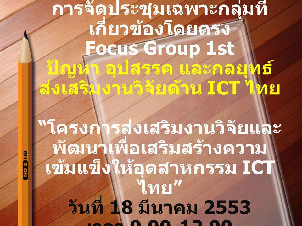 การจัดประชุมเฉพาะกลุ่มที่ เกี่ยวข้องโดยตรง Focus Group 1st ปัญหา อุปสรรค และกลยุทธ์ ส่งเสริมงานวิจัยด้าน ICT ไทย โครงการส่งเสริมงานวิจัยและ พัฒนาเพื่อเสริมสร้างความ เข้มแข็งให้อุตสาหกรรม ICT ไทย วันที่ 18 มีนาคม 2553 เวลา 9.00-12.00
