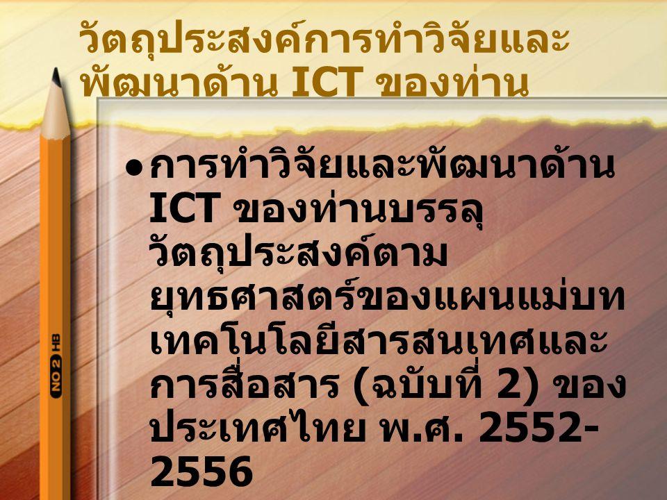 วัตถุประสงค์การทำวิจัยและ พัฒนาด้าน ICT ของท่าน การทำวิจัยและพัฒนาด้าน ICT ของท่านบรรลุ วัตถุประสงค์ตาม ยุทธศาสตร์ของแผนแม่บท เทคโนโลยีสารสนเทศและ การสื่อสาร ( ฉบับที่ 2) ของ ประเทศไทย พ.