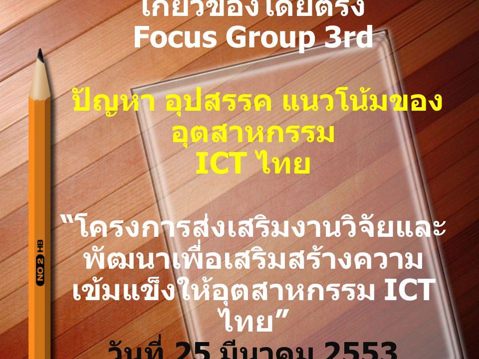 """การจัดประชุมเฉพาะกลุ่มที่ เกี่ยวข้องโดยตรง Focus Group 3rd ปัญหา อุปสรรค แนวโน้มของ อุตสาหกรรม ICT ไทย """" โครงการส่งเสริมงานวิจัยและ พัฒนาเพื่อเสริมสร้"""