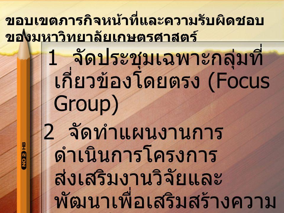 1 จัดประชุมเฉพาะกลุ่มที่ เกี่ยวข้องโดยตรง (Focus Group) 2 จัดทำแผนงานการ ดำเนินการโครงการ ส่งเสริมงานวิจัยและ พัฒนาเพื่อเสริมสร้างความ เข้มแข็งให้อุตส