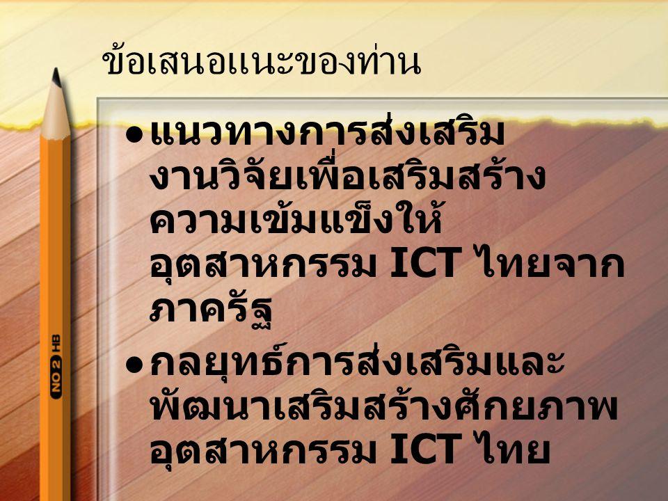 ข้อเสนอแนะของท่าน แนวทางการส่งเสริม งานวิจัยเพื่อเสริมสร้าง ความเข้มแข็งให้ อุตสาหกรรม ICT ไทยจาก ภาครัฐ กลยุทธ์การส่งเสริมและ พัฒนาเสริมสร้างศักยภาพ อุตสาหกรรม ICT ไทย