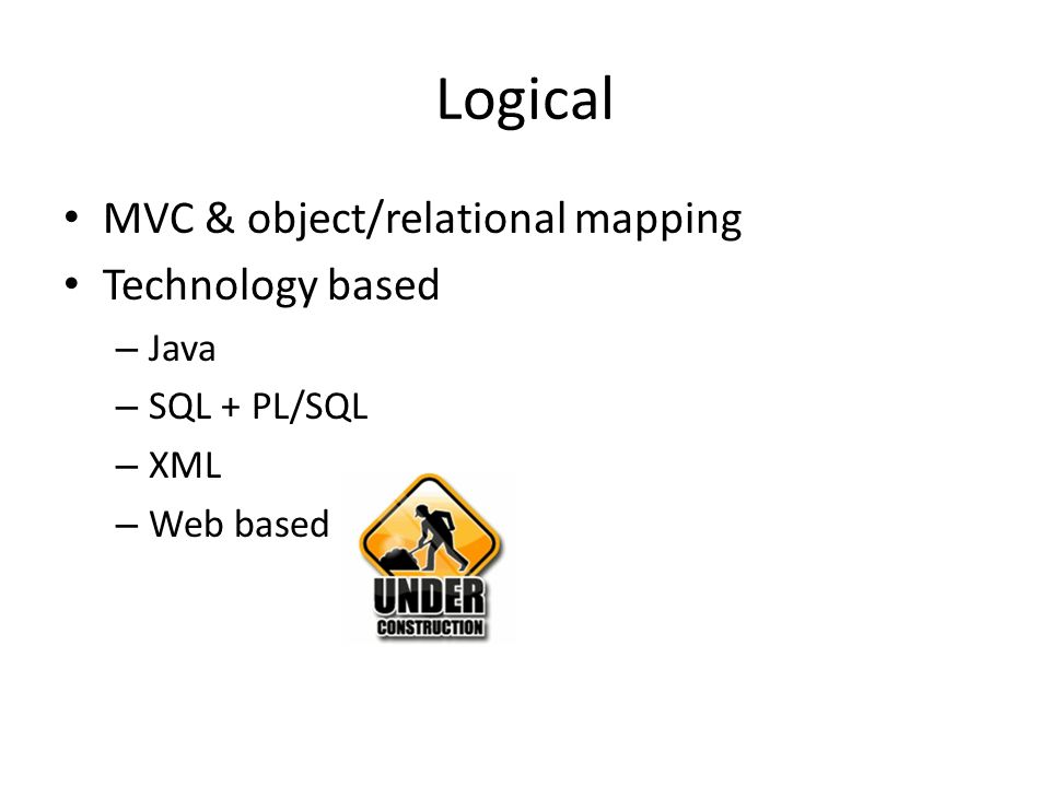 Logical MVC & object/relational mapping Technology based – Java – SQL + PL/SQL – XML – Web based