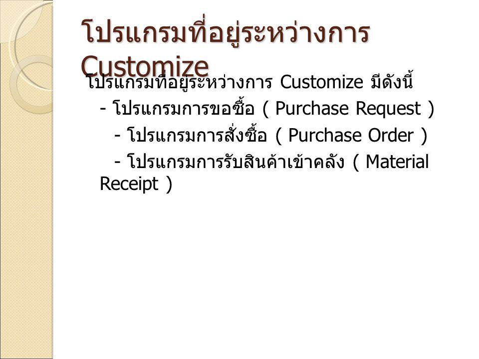 โปรแกรมที่อยู่ระหว่างการ Customize โปรแกรมที่อยู่ระหว่างการ Customize มีดังนี้ - โปรแกรมการขอซื้อ ( Purchase Request ) - โปรแกรมการสั่งซื้อ ( Purchase