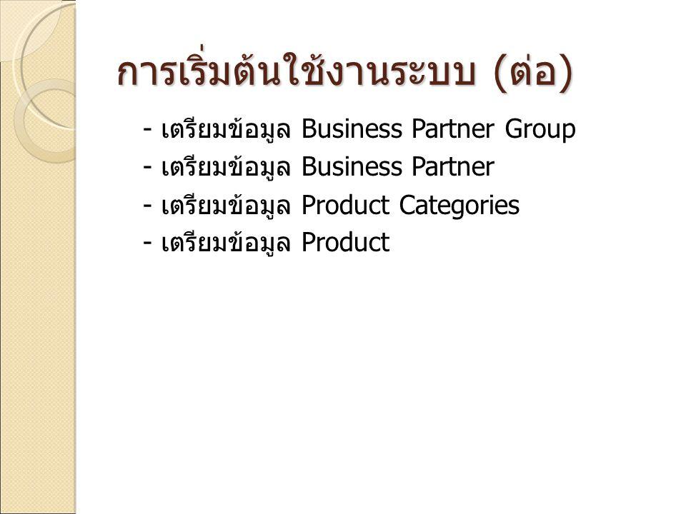 การเริ่มต้นใช้งานระบบ ( ต่อ ) - เตรียมข้อมูล Business Partner Group - เตรียมข้อมูล Business Partner - เตรียมข้อมูล Product Categories - เตรียมข้อมูล P