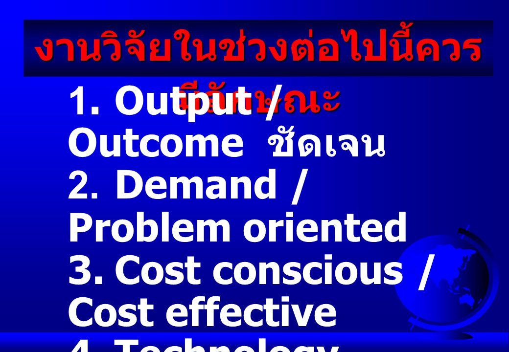 งานวิจัยในช่วงต่อไปนี้ควร มีลักษณะ 1. Output / Outcome ชัดเจน 2.Demand / Problem oriented 3.Cost conscious / Cost effective 4.Technology disseminable