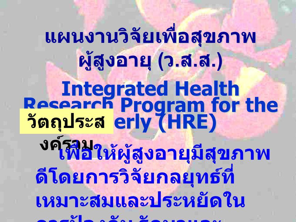 แผนงานวิจัยเพื่อสุขภาพ ผู้สูงอายุ ( ว. ส. ส.) Integrated Health Research Program for the Elderly (HRE) วัตถุประส งค์รวม เพื่อให้ผู้สูงอายุมีสุขภาพ ดีโ