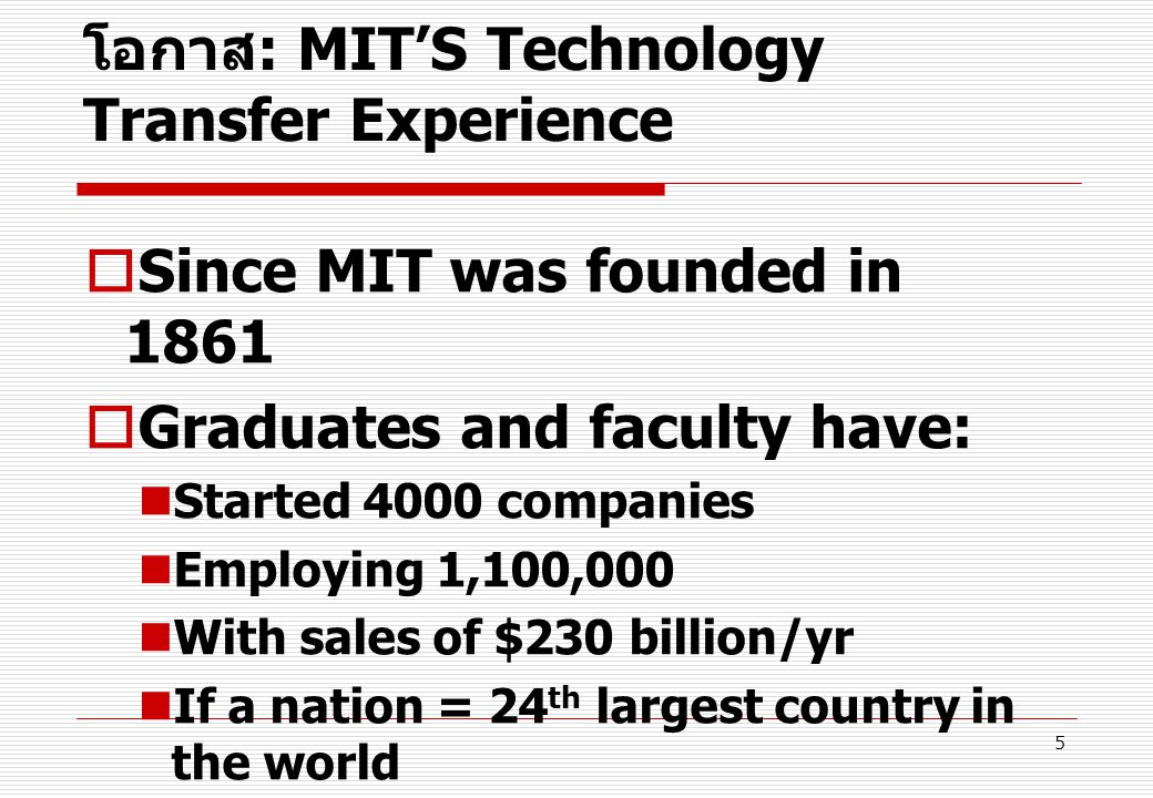 5 โอกาส : MIT'S Technology Transfer Experience  Since MIT was founded in 1861  Graduates and faculty have: Started 4000 companies Employing 1,100,000 With sales of $230 billion/yr If a nation = 24 th largest country in the world Bank of Boston study –1997
