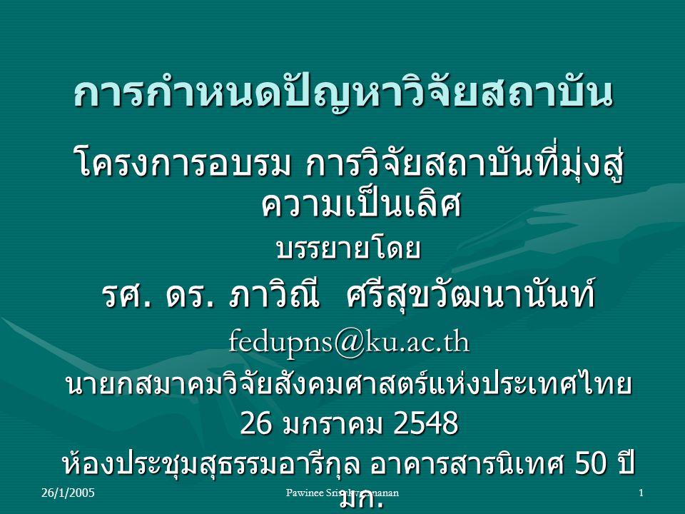 26/1/2005Pawinee Srisukvatananan1 การกำหนดปัญหาวิจัยสถาบัน โครงการอบรม การวิจัยสถาบันที่มุ่งสู่ ความเป็นเลิศ บรรยายโดย รศ. ดร. ภาวิณี ศรีสุขวัฒนานันท์