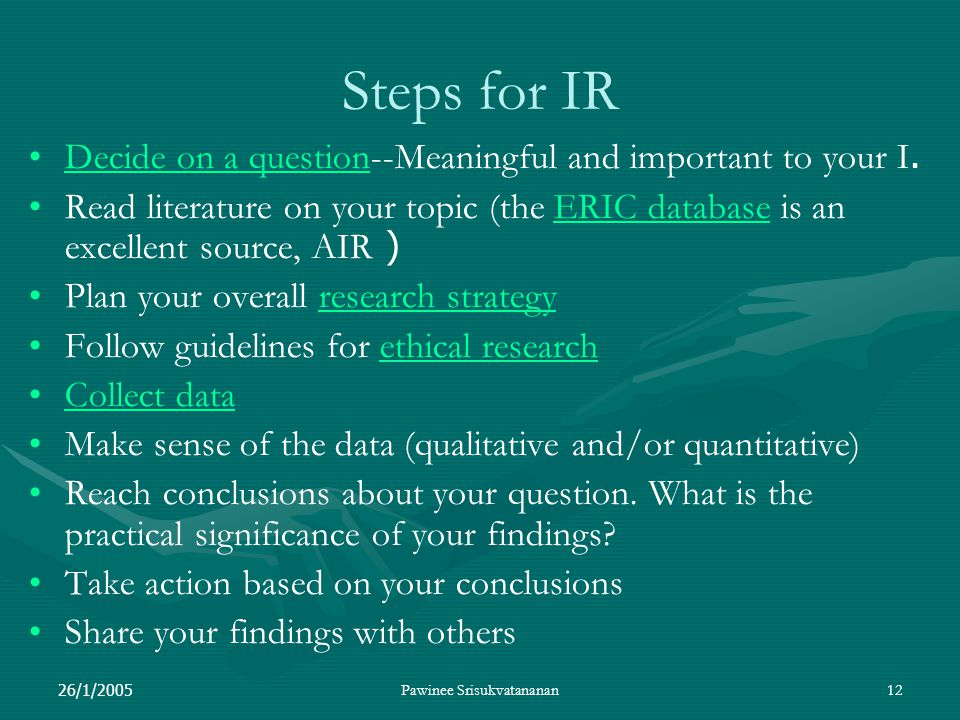 26/1/2005Pawinee Srisukvatananan12 Steps for IR Decide on a question--Meaningful and important to your I.Decide on a question Read literature on your topic (the ERIC database is an excellent source, AIR )ERIC database Plan your overall research strategyresearch strategy Follow guidelines for ethical researchethical research Collect data Make sense of the data (qualitative and/or quantitative) Reach conclusions about your question.