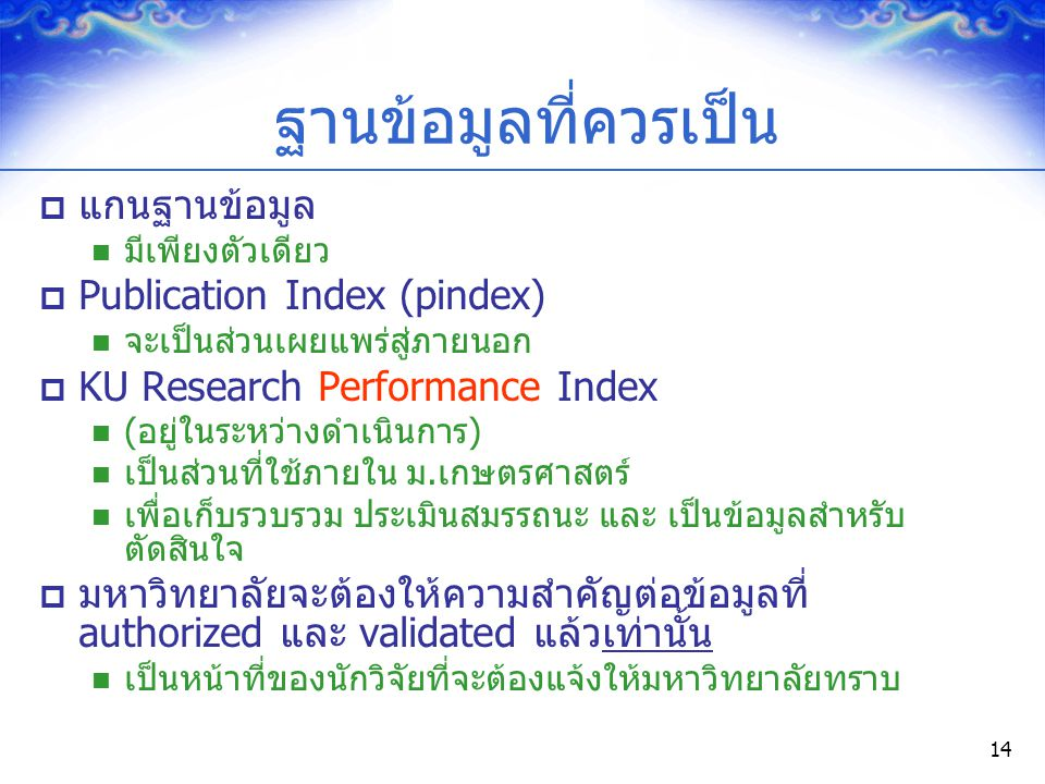 14 ฐานข้อมูลที่ควรเป็น  แกนฐานข้อมูล มีเพียงตัวเดียว  Publication Index (pindex) จะเป็นส่วนเผยแพร่สู่ภายนอก  KU Research Performance Index (อยู่ในร